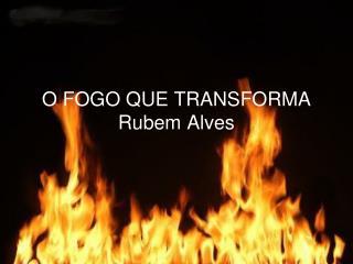 O FOGO QUE TRANSFORMA Rubem Alves