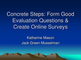 Concrete Steps: Form Good Evaluation Questions  Create Online Surveys