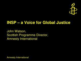 INSP – a Voice for Global Justice John Watson, Scottish Programme Director, Amnesty International