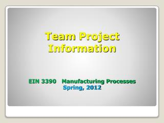 Team Project  Information EIN 3390   Manufacturing Processes Spring, 2012