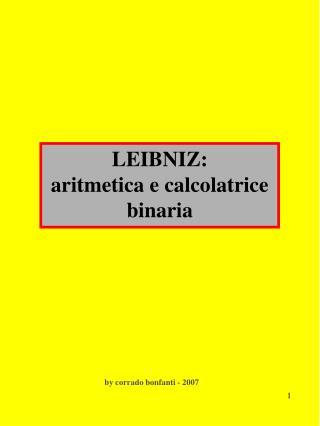 LEIBNIZ:                                     aritmetica e calcolatrice binaria