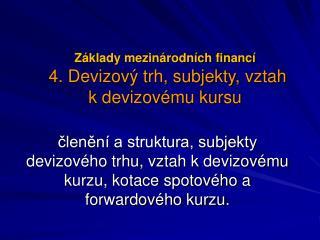Základy mezinárodních financí 4. Devizový trh, subjekty, vztah kdevizovému kursu