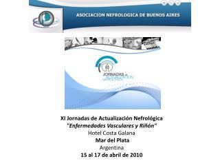 XI Jornadas de Actualizaci n Nefrol gica Enfermedades Vasculares y Ri  n  Hotel Costa Galana   Mar del Plata  Argentina