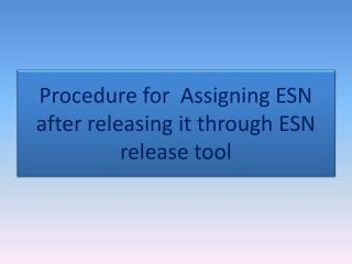 Procedure for  Assigning ESN after releasing it through ESN release tool