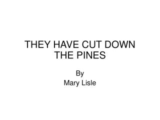 THEY HAVE CUT DOWN THE PINES