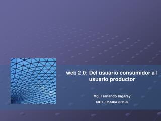 web 2.0: Del usuario consumidor a l usuario productor Mg. Fernando Irigaray CIITI - Rosario 091106