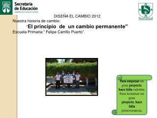 """DISEÑA EL CAMBIO 2012     Nuestra historia de cambio:  """" El principio  de  un cambio permanente"""""""
