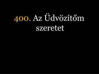 400.  Az Üdvözítőm szeretet