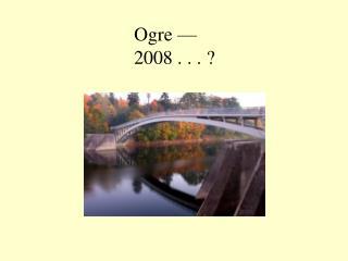 Ogre  — 2008 . . . ?