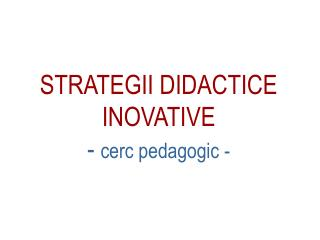 STRATEGII DIDACTICE INOVATIVE -  cerc pedagogic -