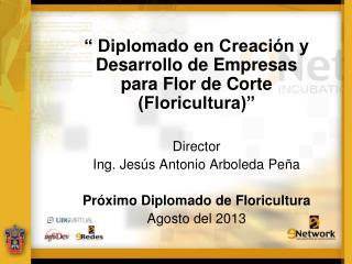 """"""" Diplomado en Creación y Desarrollo de Empresas para Flor de Corte (Floricultura)"""" Director"""
