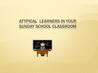 Atypical  Learners in your Sunday School classroom