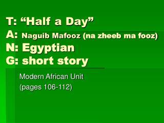 """T: """"Half a Day"""" A:  Naguib Mafooz  (na zheeb ma fooz) N: Egyptian G: short story"""