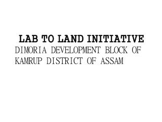 LAB TO LAND INITIATIVE DIMORIA DEVELOPMENT BLOCK OF KAMRUP DISTRICT OF ASSAM
