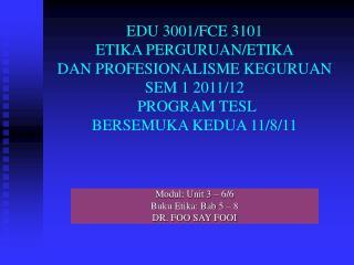 Modul: Unit 3 – 6/6 Buku Etika: Bab 5 – 8 DR. FOO SAY FOOI