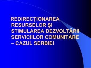 REDIRECŢIONAREA RESURSELOR ŞI STIMULAREA DEZVOLTĂRII SERVICIILOR COMUNITARE  –  CAZUL SERBIEI