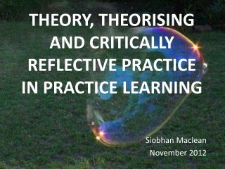 THEORY, THEORISING AND CRITICALLY REFLECTIVE PRACTICE IN PRACTICE LEARNING