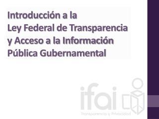 Introducción a la  Ley Federal de Transparencia y Acceso a la Información Pública Gubernamental