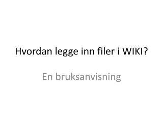 Hvordan legge inn filer i WIKI?