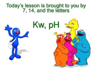Today s lesson is brought to you by 7, 14, and the letters   Kw, pH