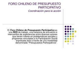 FORO CHILENO DE PRESUPUESTO PARTICIPATIVO Coordinación para la acción
