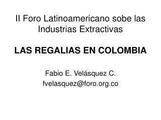II Foro Latinoamericano sobe las Industrias Extractivas LAS REGALIAS EN COLOMBIA
