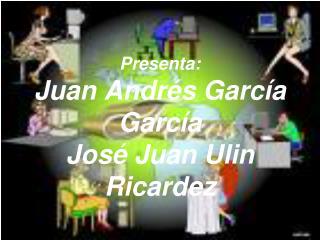 Presenta: Juan Andrés García García José Juan Ulin Ricardez