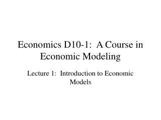 Economics D10-1:  A Course in Economic Modeling