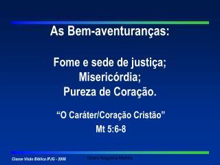 As Bem-aventuranças: Fome e sede de justiça; Misericórdia; Pureza de Coração.