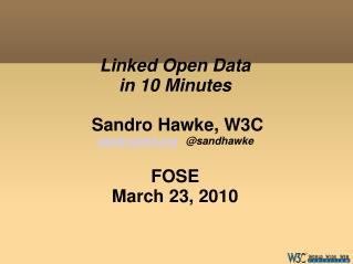 Linked Open Data in 10 Minutes  Sandro Hawke, W3C sandro@w3    @sandhawke FOSE March 23, 2010