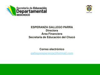 ESPERANZA GALLEGO PARRA Directora Área Financiera Secretaria de Educación del Chocó