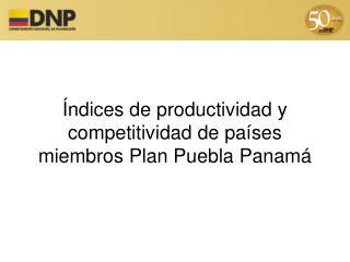 Índices de productividad y competitividad de países miembros Plan Puebla Panamá