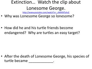 Extinction…  Watch the clip about Lonesome George. youtube/watch?v=_vMXtNTuhcE