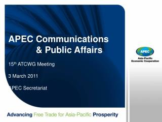APEC Communications             & Public Affairs  15 th  ATCWG Meeting 3 March 2011