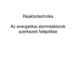 Reaktortechnika A z energetikai atomreaktorok szerkezeti felépítése