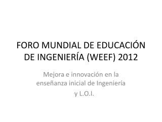 FORO MUNDIAL DE EDUCACIÓN DE INGENIERÍA (WEEF) 2012