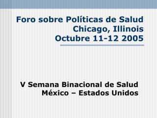 Foro sobre Pol�ticas de Salud Chicago, Illinois  Octubre 11-12 2005