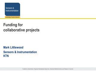 Funding for collaborative projects Mark Littlewood Sensors & Instrumentation KTN