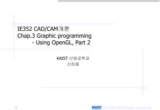IE352 CAD/CAM 개론 Chap.3 Graphic programming 	- Using OpenGL, Part 2