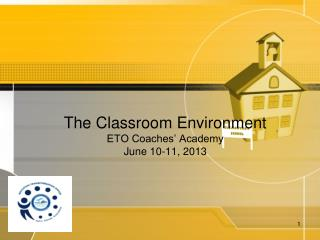 The Classroom Environment  ETO Coaches' Academy June 10-11, 2013