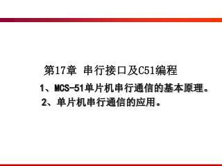 第 17 章 串行接口及 C51 编程 MCS-51 单片机串行通信的基本原理。 单片机串行通信的应用。