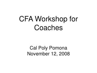 CFA Workshop for Coaches Cal Poly Pomona November 12, 2008