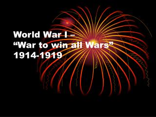 "World War I –  ""War to win all Wars""  1914-1919"