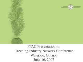 FPAC Presentation to:  Greening Industry Network Conference Waterloo, Ontario June 16, 2007