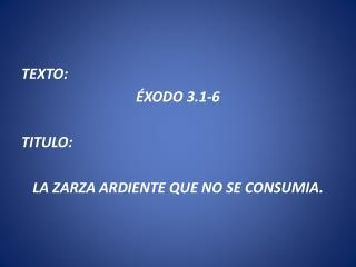 TEXTO:  ÉXODO 3.1-6 TITULO:  LA ZARZA ARDIENTE QUE NO SE CONSUMIA.