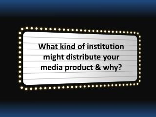 What kind of institution might distribute your media product & why?