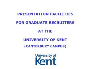PRESENTATION FACILITIES  FOR GRADUATE RECRUITERS AT THE  UNIVERSITY OF KENT (CANTERBURY CAMPUS)
