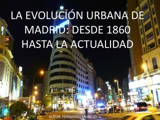 LA EVOLUCI�N URBANA DE MADRID: DESDE 1860 HASTA LA ACTUALIDAD