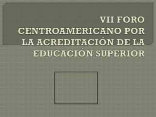 VII FORO CENTROAMERICANO POR LA ACREDITACIÓN DE LA EDUCACIÓN SUPERIOR