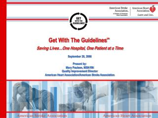 Get With The GuidelinesSM  Saving Lives One Hospital, One Patient at a Time